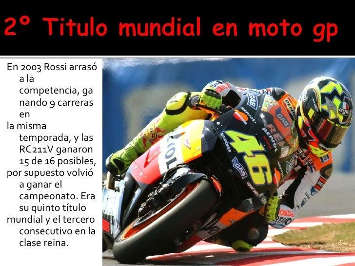 2º Titulo mundial en moto gp<br />En 2003 Rossi arrasó a la competencia, ganando 9 carreras en<br />la misma temporada, y ...