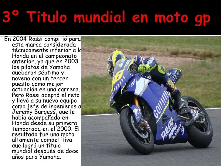 3º Titulo mundial en moto gp<br />En 2004 Rossi compitió para esta marca considerada técnicamente inferior a la Honda en e...