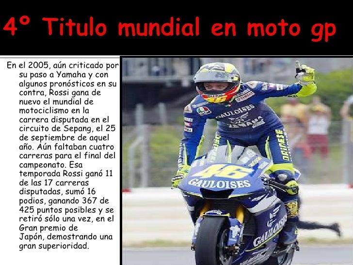 4º Titulo mundial en moto gp<br />En el 2005, aún criticado por su paso a Yamaha y con algunos pronósticos en su contra, R...