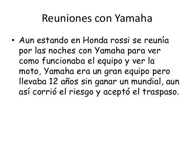 Reuniones con Yamaha• Aun estando en Honda rossi se reunía  por las noches con Yamaha para ver  como funcionaba el equipo ...