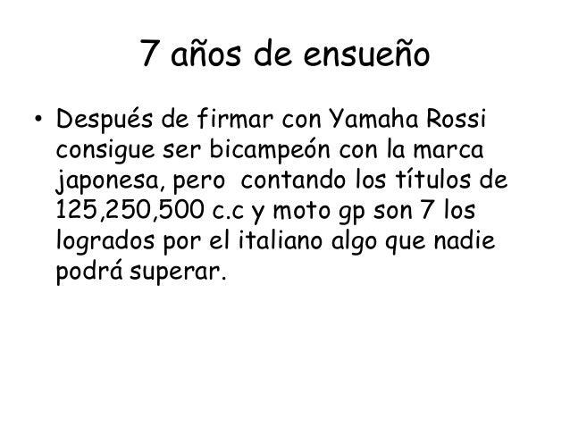 7 años de ensueño• Después de firmar con Yamaha Rossi  consigue ser bicampeón con la marca  japonesa, pero contando los tí...