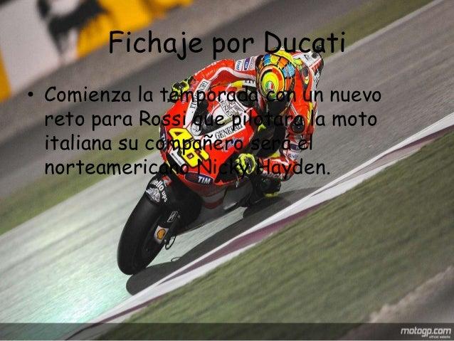 Fichaje por Ducati• Comienza la temporada con un nuevo  reto para Rossi que pilotara la moto  italiana su compañero será e...