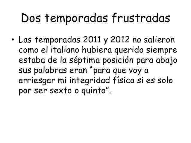 Dos temporadas frustradas• Las temporadas 2011 y 2012 no salieron  como el italiano hubiera querido siempre  estaba de la ...