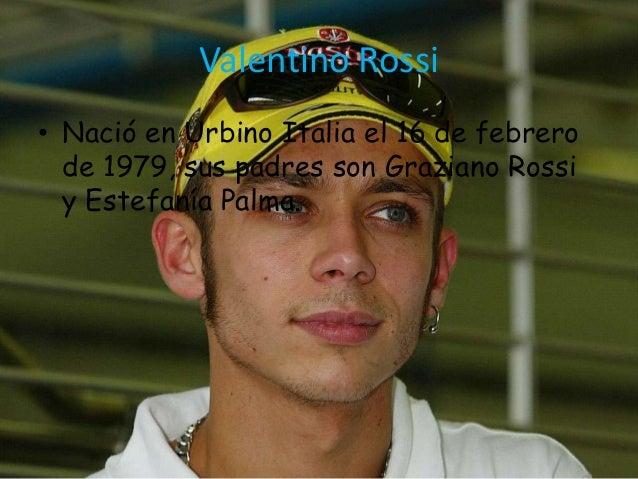 Valentino Rossi• Nació en Urbino Italia el 16 de febrero  de 1979, sus padres son Graziano Rossi  y Estefanía Palma.