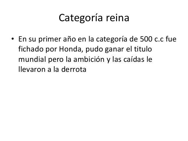 Categoría reina• En su primer año en la categoría de 500 c.c fue  fichado por Honda, pudo ganar el titulo  mundial pero la...