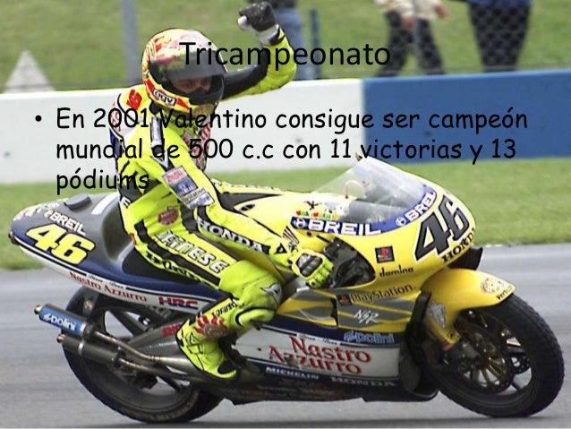 Tricampeonato• En 2001 Valentino consigue ser campeón  mundial de 500 c.c con 11 victorias y 13  pódiums