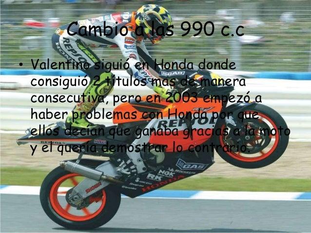 Cambio a las 990 c.c• Valentino siguió en Honda donde  consiguió 2 títulos mas de manera  consecutiva, pero en 2003 empezó...