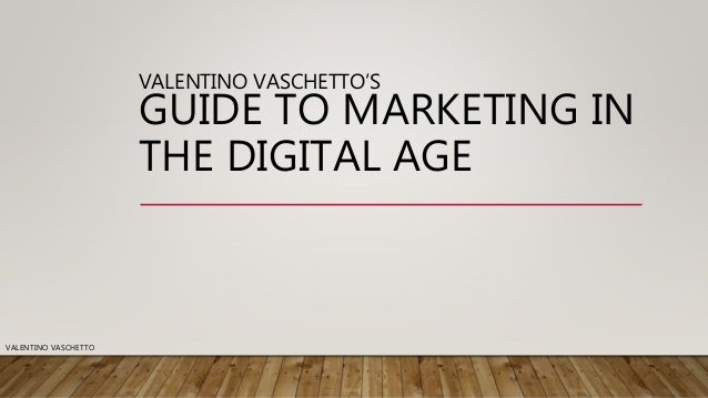 VALENTINO VASCHETTO'S GUIDE TO MARKETING IN THE DIGITAL AGE VALENTINO VASCHETTO