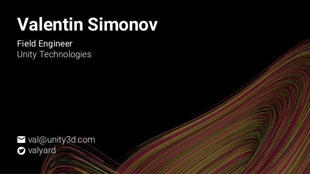 Valentin Simonov Field Engineer Unity Technologies val@unity3d.com valyard