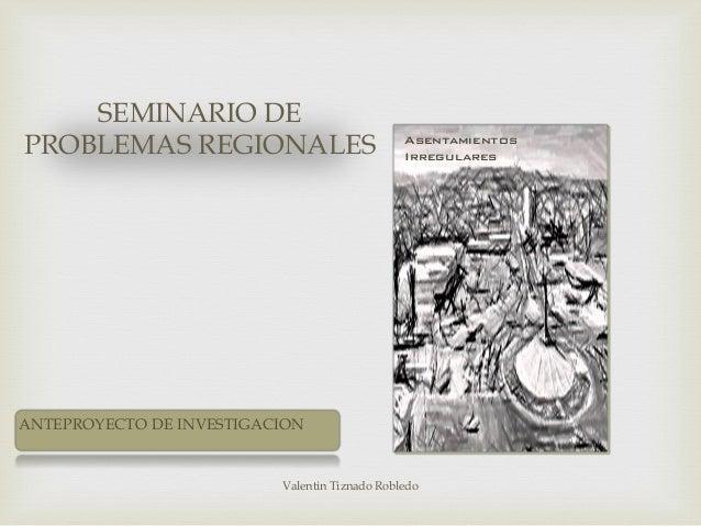 SEMINARIO DE PROBLEMAS REGIONALES Valentin Tiznado Robledo Asentamientos Irregulares ANTEPROYECTO DE INVESTIGACION