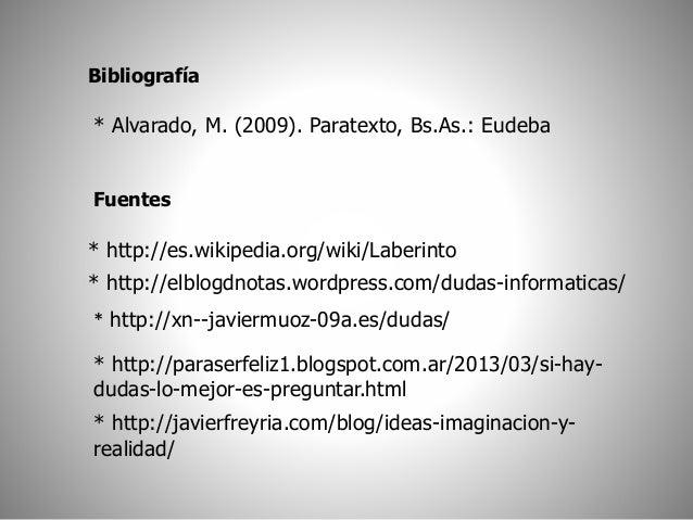Bibliografía  * Alvarado, M. (2009). Paratexto, Bs.As.: Eudeba  Fuentes  * http://es.wikipedia.org/wiki/Laberinto  * http:...