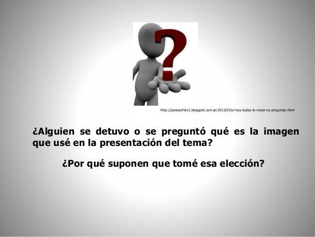 http://paraserfeliz1.blogspot.com.ar/2013/03/si-hay-dudas-lo-mejor-es-preguntar.html  ¿Alguien se detuvo o se preguntó qué...