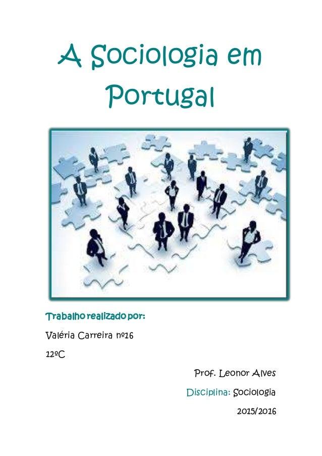 A Sociologia em Portugal Trabalho realizado por: Valéria Carreira nº16 12ºC Prof. Leonor Alves Disciplina: Sociologia 2015...