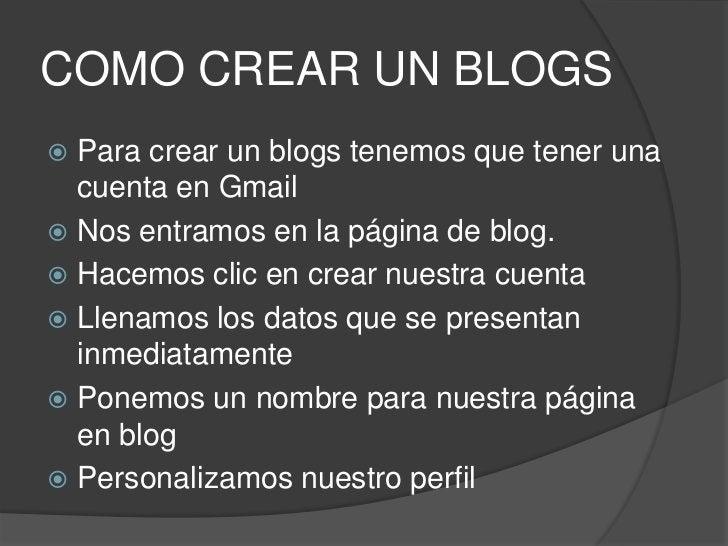 COMO CREAR UN BLOGS<br />Para crear un blogs tenemos que tener una cuenta en Gmail<br />Nos entramos en la página de blog....