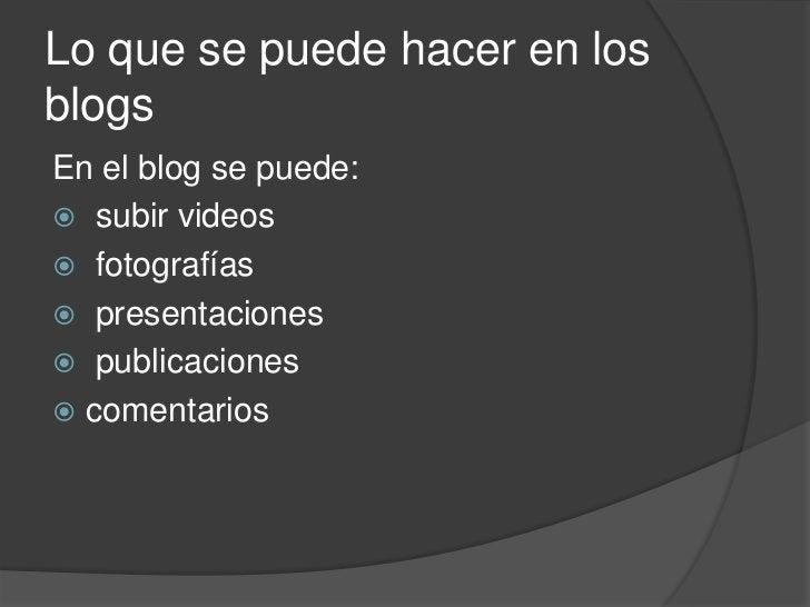 Lo que se puede hacer en los blogs<br />En el blog se puede:<br /> subir videos<br /> fotografías<br /> presentaciones<br ...
