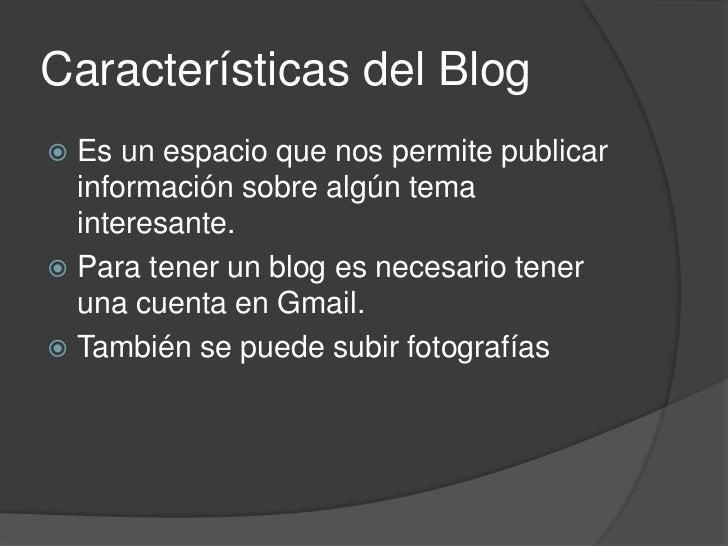 Características del Blog<br />Es un espacio que nos permite publicar información sobre algún tema interesante.<br />Para t...