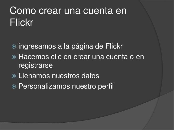 Como crear una cuenta en Flickr<br />ingresamos a la página de Flickr<br />Hacemos clic en crear una cuenta o en registrar...