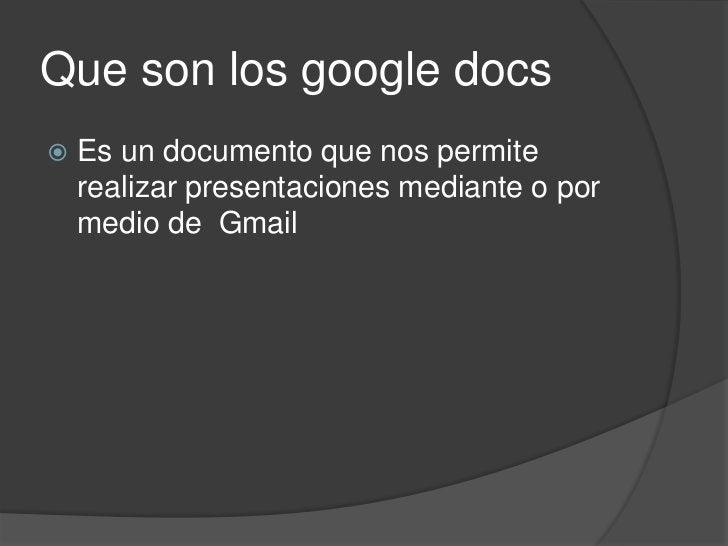 Que son los googledocs<br />Es un documento que nos permite realizar presentaciones mediante o por medio de  Gmail<br />