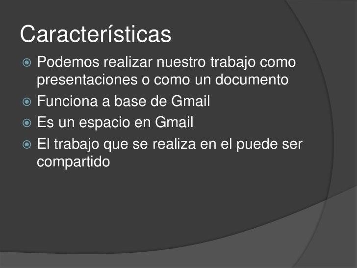 Características<br />Podemos realizar nuestro trabajo como presentaciones o como un documento<br />Funciona a base de Gmai...