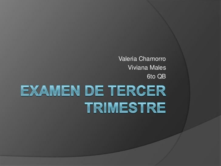 EXAMEN DE TERCER TRIMESTRE<br />Valeria Chamorro<br />Viviana Males<br />6to QB<br />
