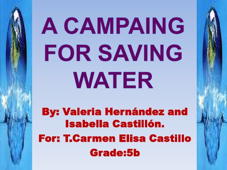 A CAMPAING FOR SAVING WATER<br />By: Valeria Hernández and Isabella Castillón.<br />For: T.Carmen Elisa Castillo<br />Grad...