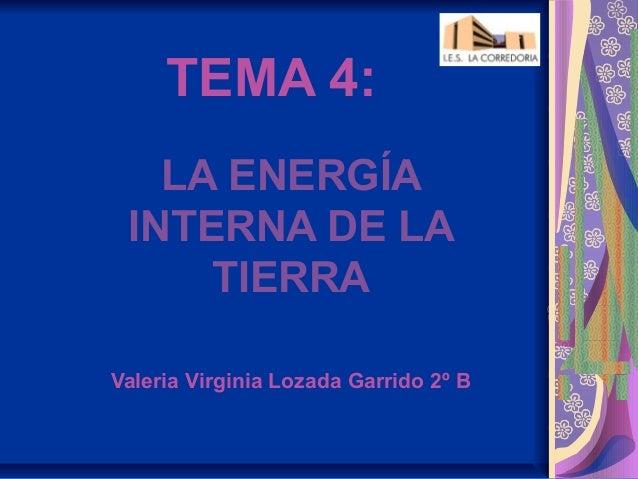 TEMA 4:   LA ENERGÍA INTERNA DE LA     TIERRAValeria Virginia Lozada Garrido 2º B