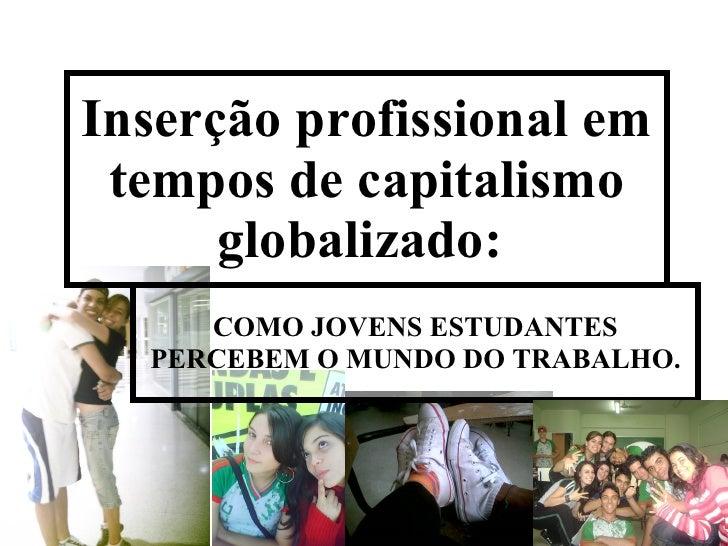Inserção profissional em tempos de capitalismo globalizado:  COMO JOVENS ESTUDANTES PERCEBEM O MUNDO DO TRABALHO.