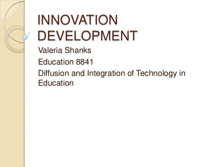INNOVATION DEVELOPMENT<br />Valeria Shanks<br />Education 8841 <br />Diffusion and Integration of Technology in Education<...