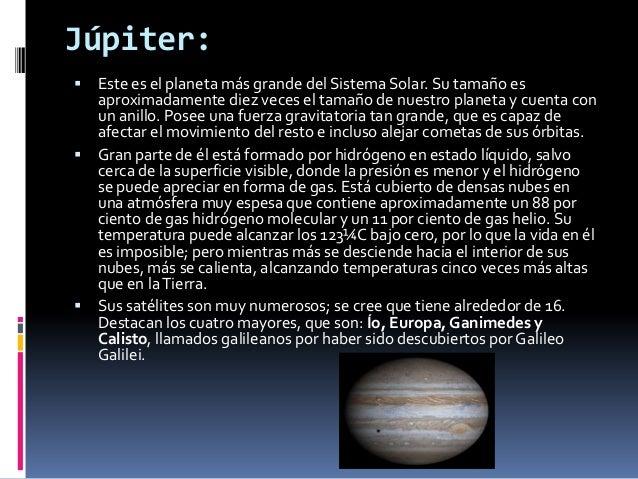 Júpiter: Este es el planeta más grande del Sistema Solar. Su tamaño es  aproximadamente diez veces el tamaño de nuestro p...