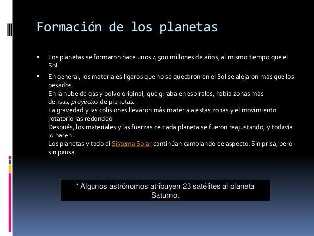 Formación de los planetas   Los planetas se formaron hace unos 4.500 millones de años, al mismo tiempo que el    Sol.   ...