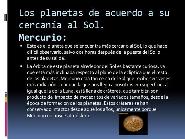 Los planetas de acuerdo a sucercanía al Sol.Mercurio: Este es el planeta que se encuentra más cercano al Sol, lo que hace...