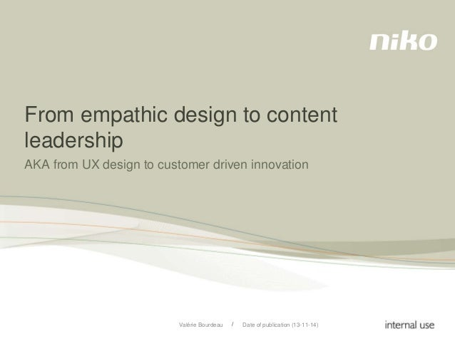 From empathic design to content  leadership  AKA from UX design to customer driven innovation  /  Valérie Bourdeau Date of...