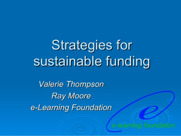 Strategies for sustainable funding  Valerie Thompson Ray Moore e-Leaming Foundation  e-learning foundation