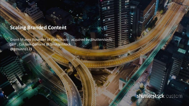 Scaling Branded Content Grant Munro (founder of FlashStock- acquired by Shutterstock) SVP , Custom Content @ Shutterstock ...