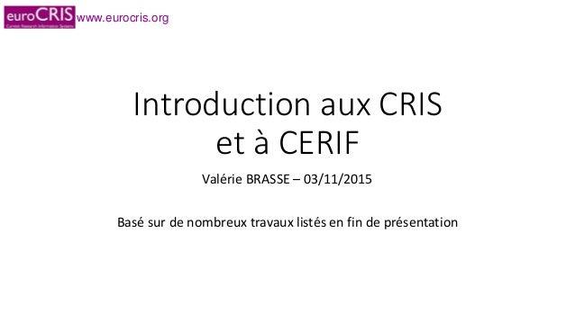 www.eurocris.org Introduction aux CRIS et à CERIF Valérie BRASSE – 03/11/2015 Basé sur de nombreux travaux listés en fin d...