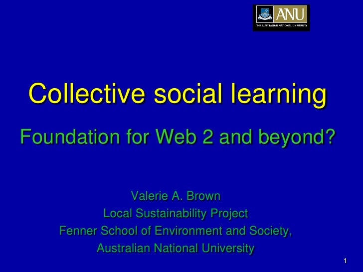 Collective social learning Foundation for Web 2 and beyond?                 Valerie A. Brown           Local Sustainabilit...