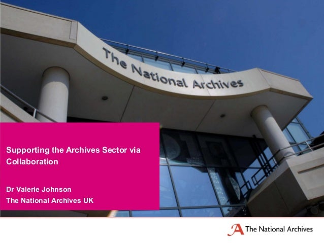 Dr Valerie Johnson The National Archives UK Supporting the Archives Sector via Collaboration