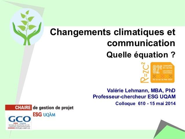 Changements climatiques et  communication  Quelle équation ?  Valérie Lehmann, MBA, PhD  Professeur-chercheur ESG UQAM  Co...