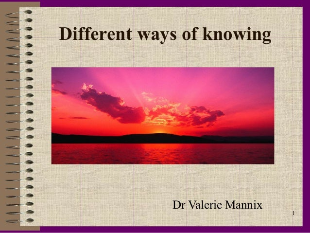 Different ways of knowing             Dr Valerie Mannix                                 1