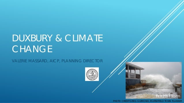 DUXBURY & CLIMATE CHANGE VALERIE MASSARD, AICP, PLANNING DIRECTOR PHOTO CREDIT GREG GUIMOND, MARSHFIELD TOWN PLANNER Feb20...