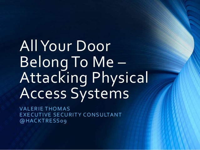 AllYour Door Belong To Me – Attacking Physical Access Systems VALERIE THOMAS EXECUTIVE SECURITY CONSULTANT @HACKTRESS09