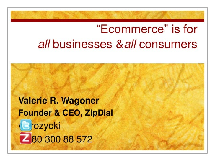 """Ecommerce"" is for    all businesses &all consumersValerie R. WagonerFounder & CEO, ZipDialvalrozycki  080 300 88 572"
