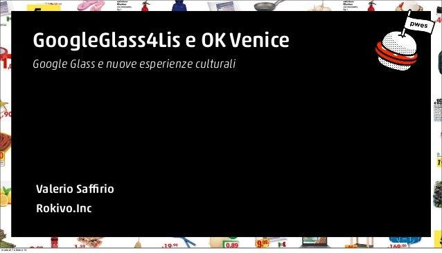 GoogleGlass4Lis e OK Venice  Google Glass e nuove esperienze culturali  Valerio Saffirio  Rokivo.Inc  martedì 7 ottobre 14