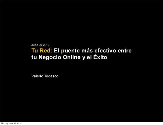 Junio 26, 2012  Tu Red: El puente más efectivo entre  tu Negocio Online y el Éxito  Valerio Tedesco  Monday, June 18, 2012