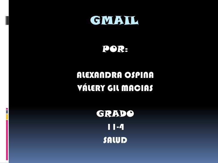 GMAIL       POR:  ALEXANDRA OSPINA VÁLERY GIL MACIAS      GRADO       11-4      SALUD