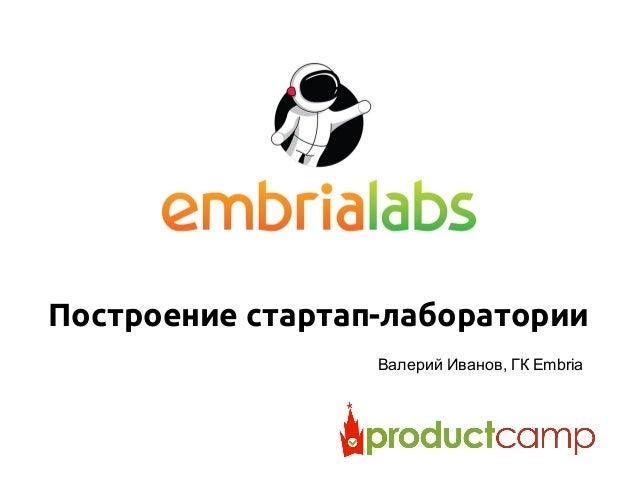 Построение стартап-лаборатории Валерий Иванов, ГК Embria