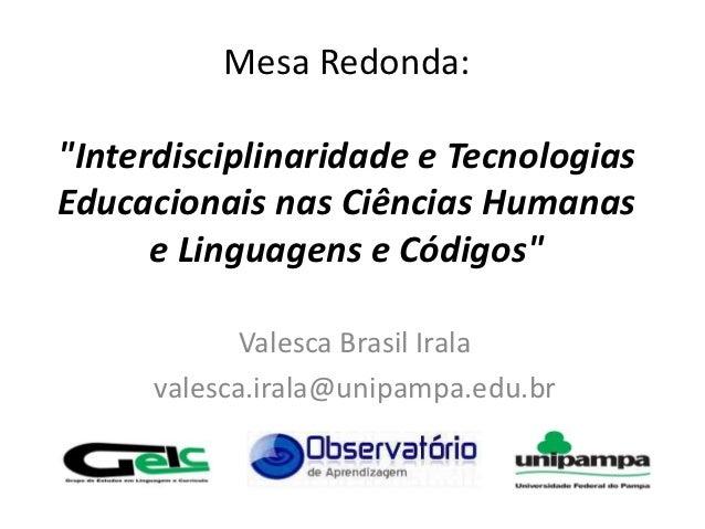 """Mesa Redonda:""""Interdisciplinaridade e TecnologiasEducacionais nas Ciências Humanas      e Linguagens e Códigos""""           ..."""