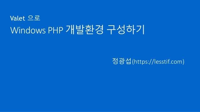 Windows PHP 개발환경 구성하기 Valet 으로 정광섭(https://lesstif.com)