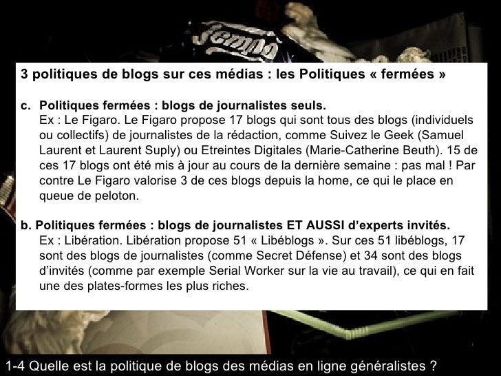<ul><li>3 politiques de blogs sur ces médias : les Politiques « fermées » </li></ul><ul><li>Politiques fermées : blogs de ...