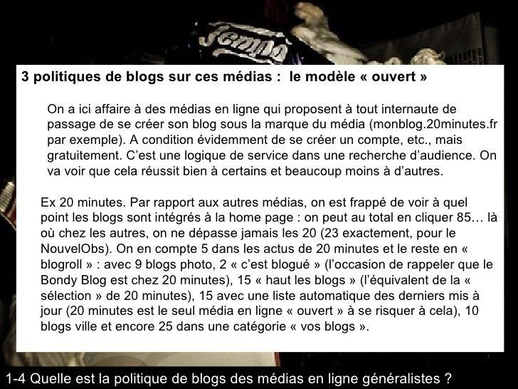 <ul><li>3 politiques de blogs sur ces médias :  le modèle « ouvert » </li></ul><ul><ul><li>On a ici affaire à des médias e...